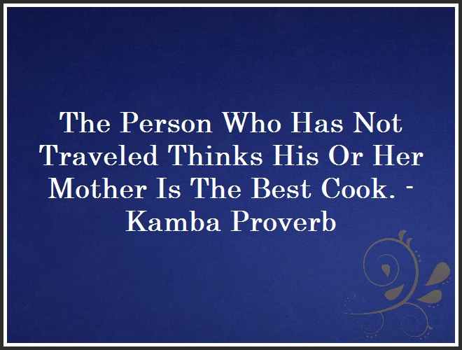 The Person Who Has Not Traveled Thinks His Or Her Mother Is The Best Cook. - Kamba Proverb and Quote