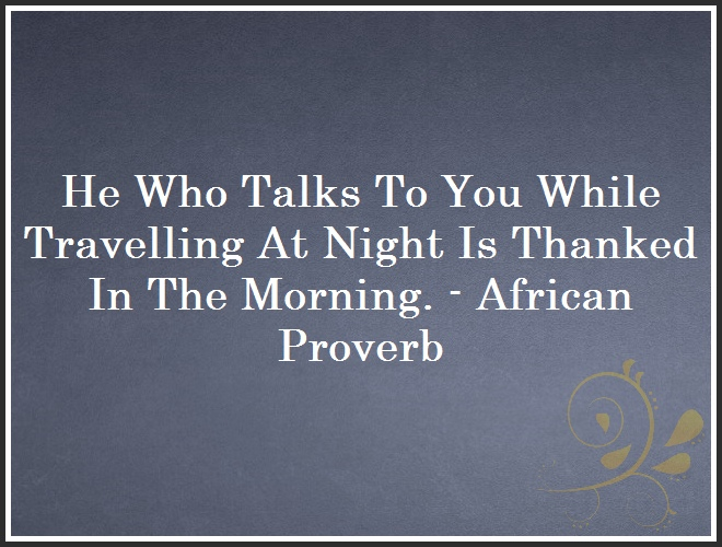He Who Talks To You While Travelling At Night Is Thanked In The Morning. - African Proverb and Quote