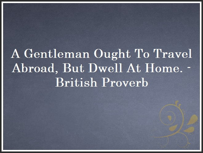A Gentleman Ought To Travel Abroad, But Dwell At Home. - British Proverb and Quote