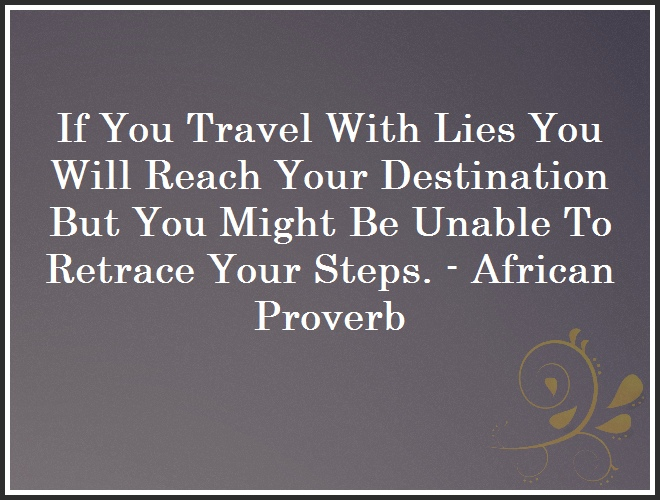 If You Travel With Lies You Will Reach Your Destination But You Might Be Unable To Retrace Your Steps. - African Proverb and Quote