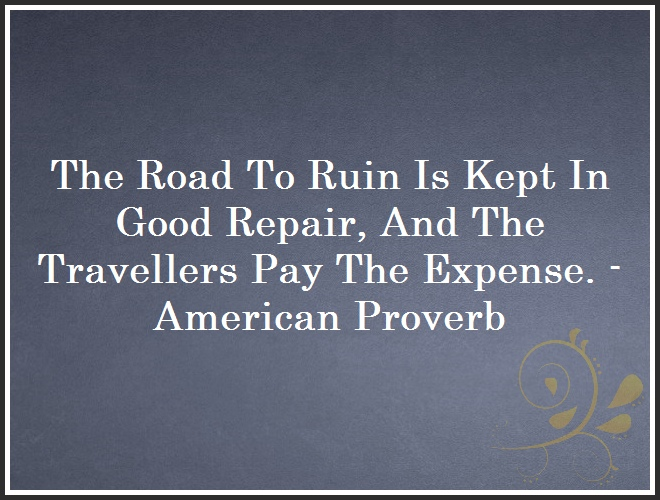 The Road To Ruin Is Kept In Good Repair, And The Travellers Pay The Expense. - American Proverb and Quote