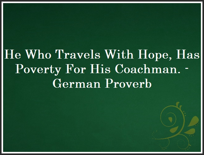 He Who Travels With Hope, Has Poverty For His Coachman. - German Proverb and Quote