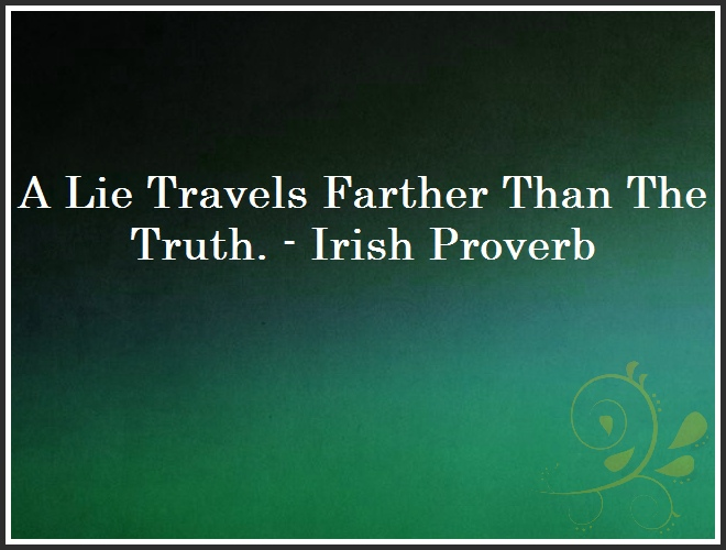 A Lie Travels Farther Than The Truth. - Irish Proverb and Quote