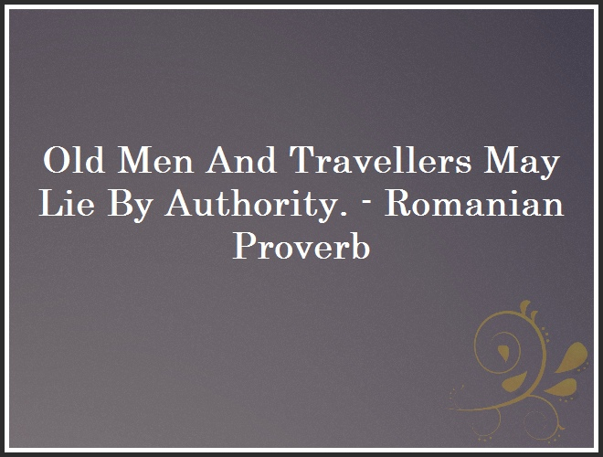 Old Men And Travellers May Lie By Authority. - Romanian Proverb and Quote