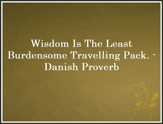 Wisdom Is The Least Burdensome Travelling Pack. - Danish Proverb and Quote