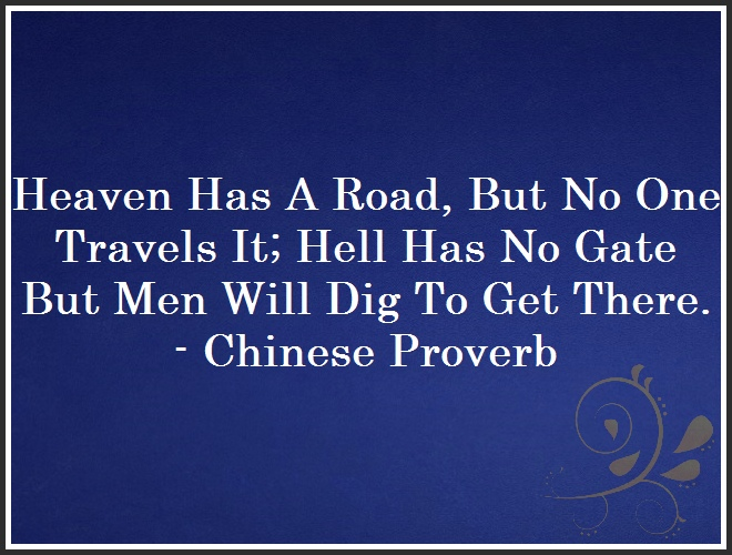 Heaven Has A Road, But No One Travels It; Hell Has No Gate But Men Will Dig To Get There. - Chinese Proverb and Quote