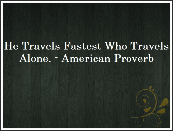 He Travels Fastest Who Travels Alone. - American Proverb and Quote