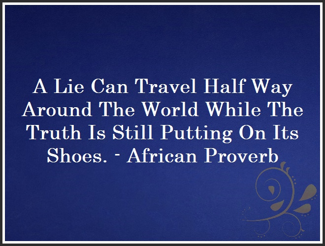 A Lie Can Travel Half Way Around The World While The Truth Is Still Putting On Its Shoes. - African Proverb and Quote