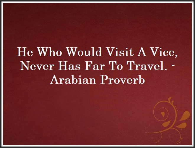 He Who Would Visit A Vice, Never Has Far To Travel. - Arabian Proverb and Quote