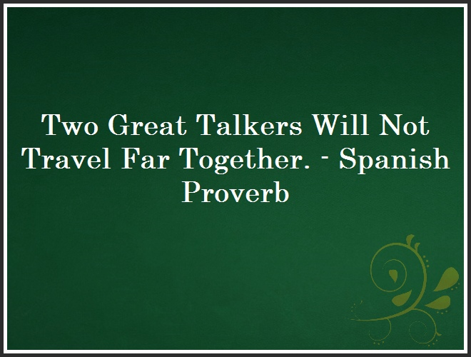 Two Great Talkers Will Not Travel Far Together. - Spanish Proverb and Quote