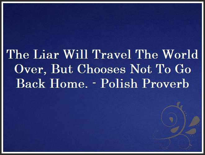 The Liar Will Travel The World Over, But Chooses Not To Go Back Home. - Polish Proverb and Quote