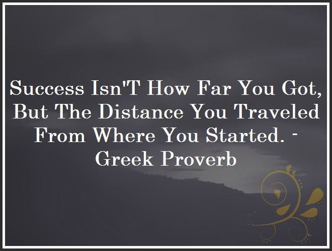 Success Isn´T How Far You Got, But The Distance You Traveled From Where You Started. - Greek Proverb and Quote