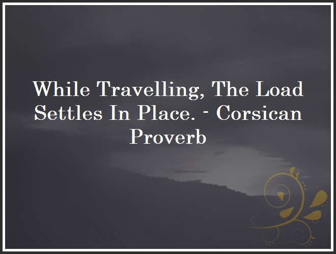 While Travelling, The Load Settles In Place. - Corsican Proverb and Quote