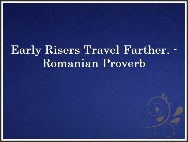 Early Risers Travel Farther. - Romanian Proverb and Quote