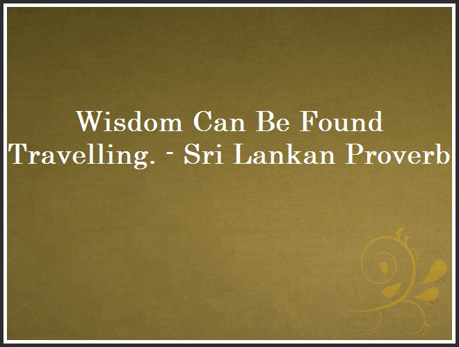 Wisdom Can Be Found Travelling. - Sri Lankan Proverb and Quote