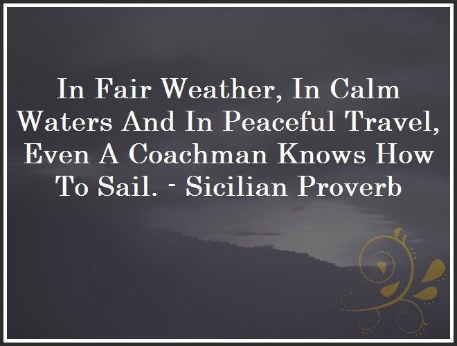 In Fair Weather, In Calm Waters And In Peaceful Travel, Even A Coachman Knows How To Sail. - Sicilian Proverb and Quote