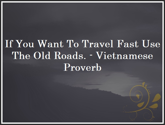 If You Want To Travel Fast Use The Old Roads. - Vietnamese Proverb and Quote