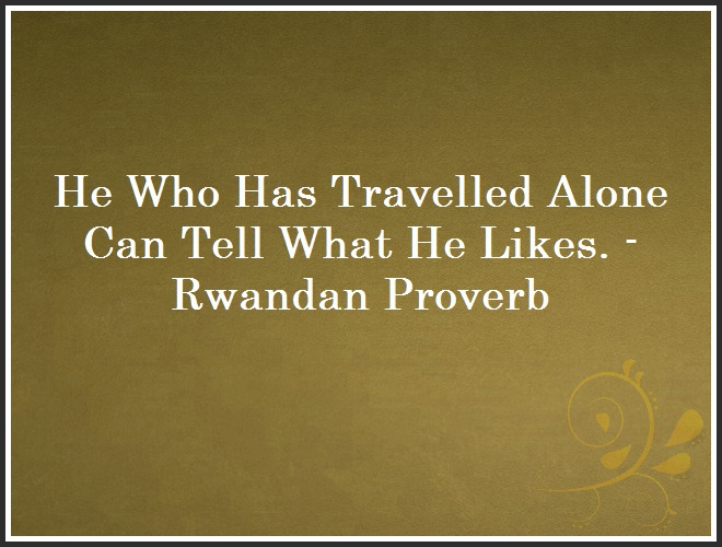 He Who Has Travelled Alone Can Tell What He Likes. - Rwandan Proverb and Quote