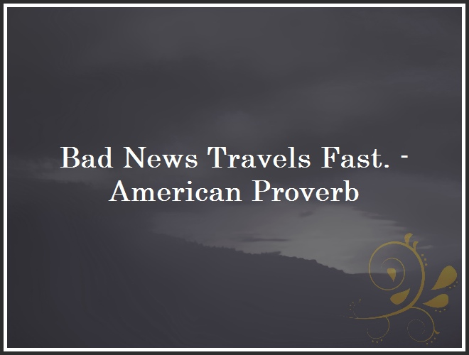 Bad News Travels Fast. - American Proverb and Quote