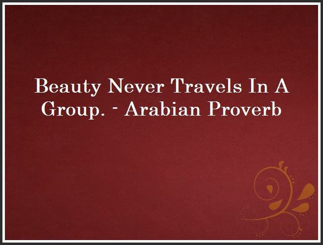Beauty Never Travels In A Group. - Arabian Proverb and Quote