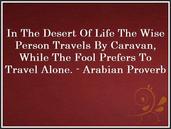 In The Desert Of Life The Wise Person Travels By Caravan, While The Fool Prefers To Travel Alone. - Arabian Proverb and Quote