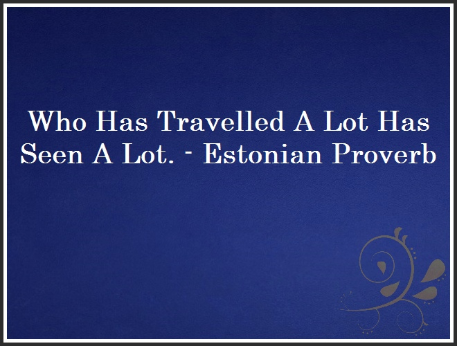 Who Has Travelled A Lot Has Seen A Lot. - Estonian Proverb and Quote
