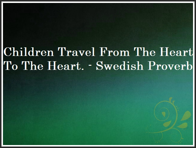 Children Travel From The Heart To The Heart. - Swedish Proverb and Quote