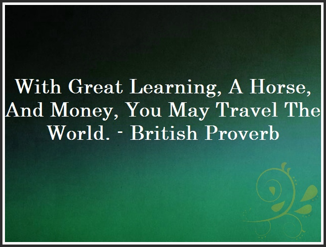 With Great Learning, A Horse, And Money, You May Travel The World. - British Proverb and Quote